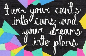 Turning CANT'S into CAN's & DREAMS into PLANS!! positivity and persistence make it happen!!